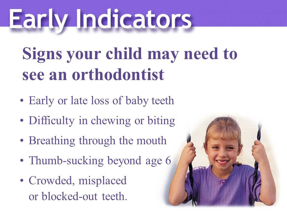 Early or late loss of baby teeth Difficulty in chewing or biting Breathing through the mouth Thumb-sucking beyond age 6 Crowded, misplaced or blocked-out teeth.