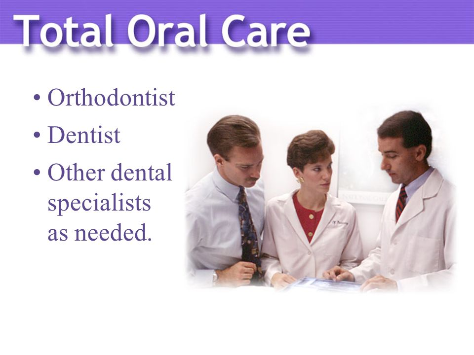 Orthodontist Dentist Other dental specialists as needed.