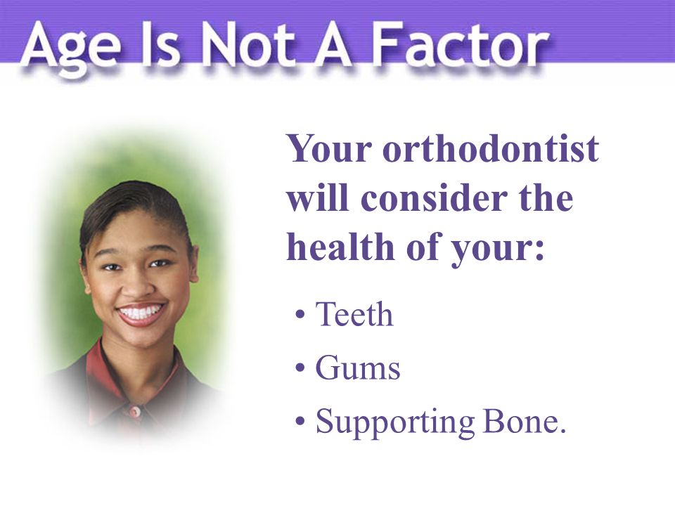 Your orthodontist will consider the health of your: Teeth Gums Supporting Bone.