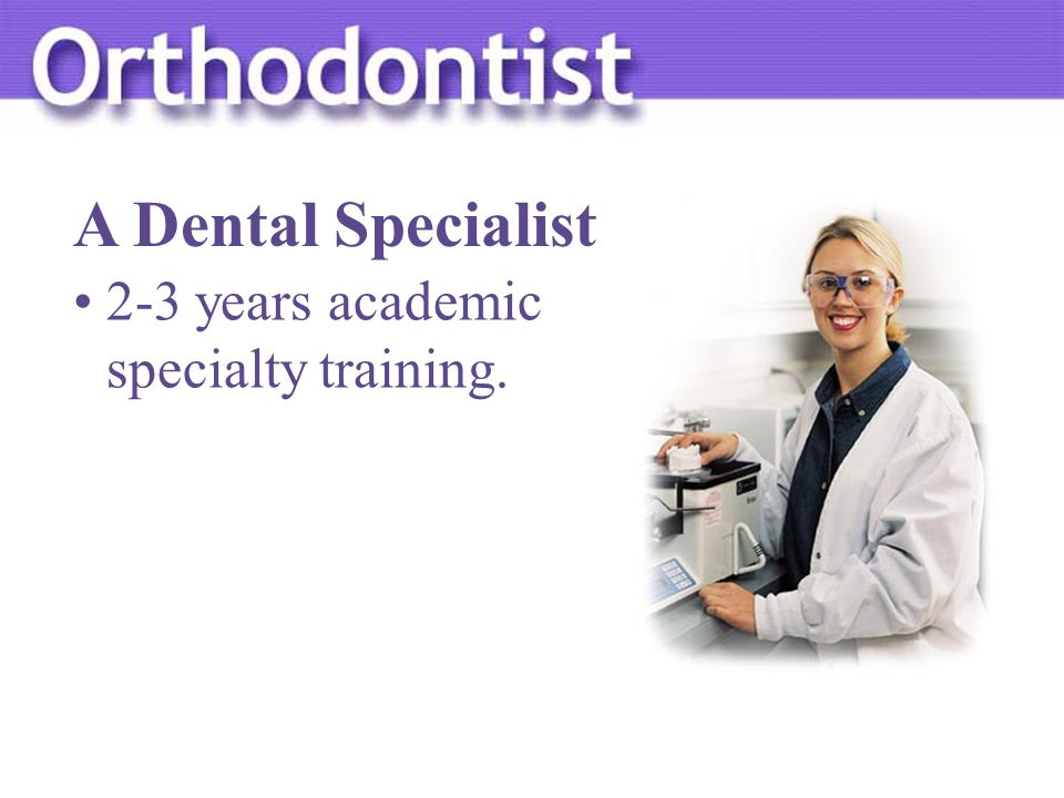 2-3 years academic specialty training. A Dental Specialist