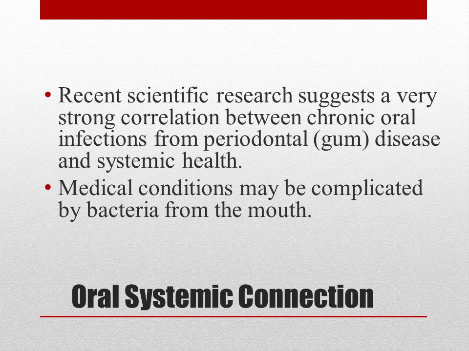 Oral Systemic Connection Recent scientific research suggests a very strong correlation between chronic oral infections from periodontal (gum) disease and systemic health.
