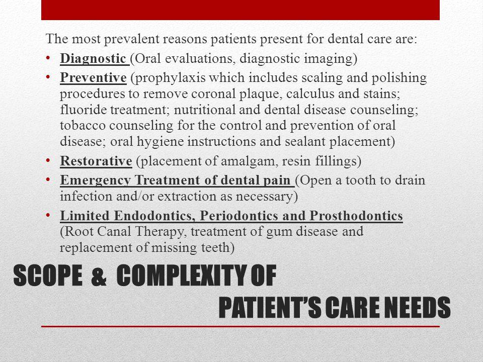 SCOPE & COMPLEXITY OF PATIENT'S CARE NEEDS The most prevalent reasons patients present for dental care are: Diagnostic (Oral evaluations, diagnostic imaging) Preventive (prophylaxis which includes scaling and polishing procedures to remove coronal plaque, calculus and stains; fluoride treatment; nutritional and dental disease counseling; tobacco counseling for the control and prevention of oral disease; oral hygiene instructions and sealant placement) Restorative (placement of amalgam, resin fillings) Emergency Treatment of dental pain (Open a tooth to drain infection and/or extraction as necessary) Limited Endodontics, Periodontics and Prosthodontics (Root Canal Therapy, treatment of gum disease and replacement of missing teeth)