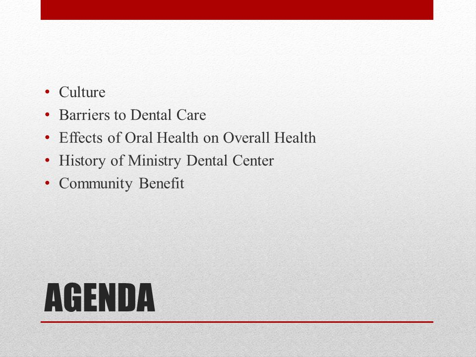 AGENDA Culture Barriers to Dental Care Effects of Oral Health on Overall Health History of Ministry Dental Center Community Benefit