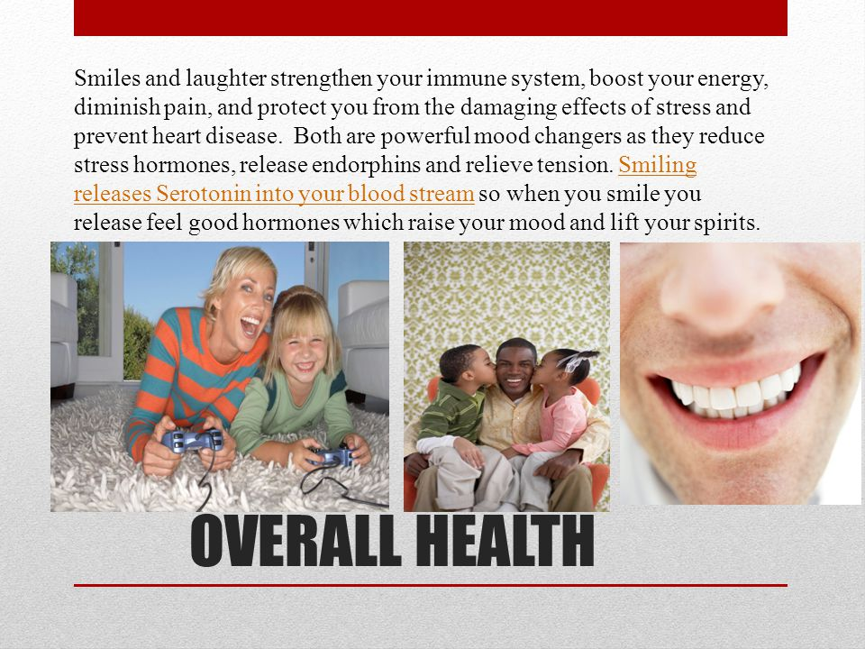 Smiles and laughter strengthen your immune system, boost your energy, diminish pain, and protect you from the damaging effects of stress and prevent heart disease.