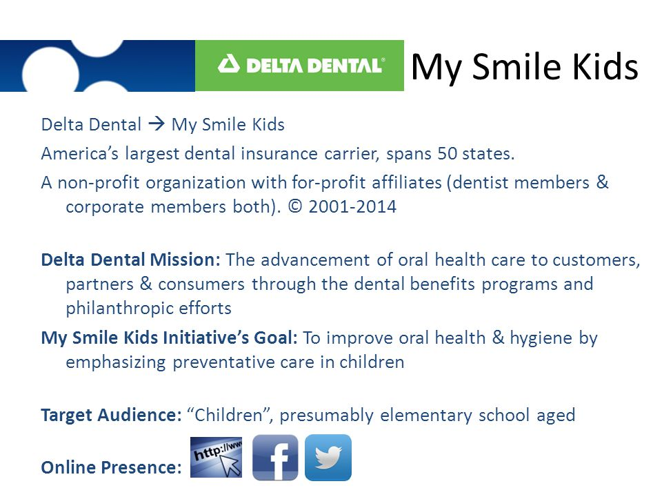 My Smile Kids Delta Dental  My Smile Kids America's largest dental insurance carrier, spans 50 states. A non-profit organization with for-profit affi
