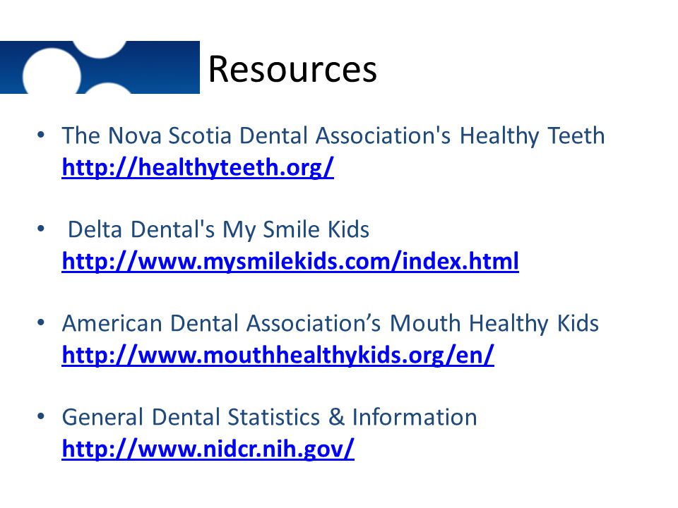 Resources The Nova Scotia Dental Association's Healthy Teeth http://healthyteeth.org/ http://healthyteeth.org/ Delta Dental's My Smile Kids http://www