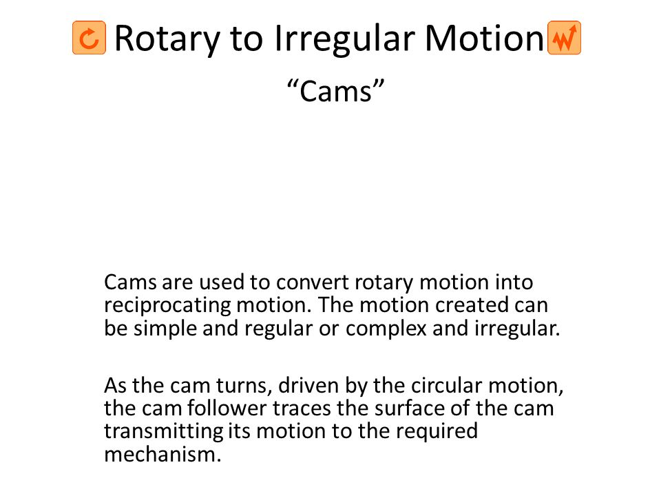 Rotary to Irregular Motion Cams are used to convert rotary motion into reciprocating motion. The motion created can be simple and regular or complex a