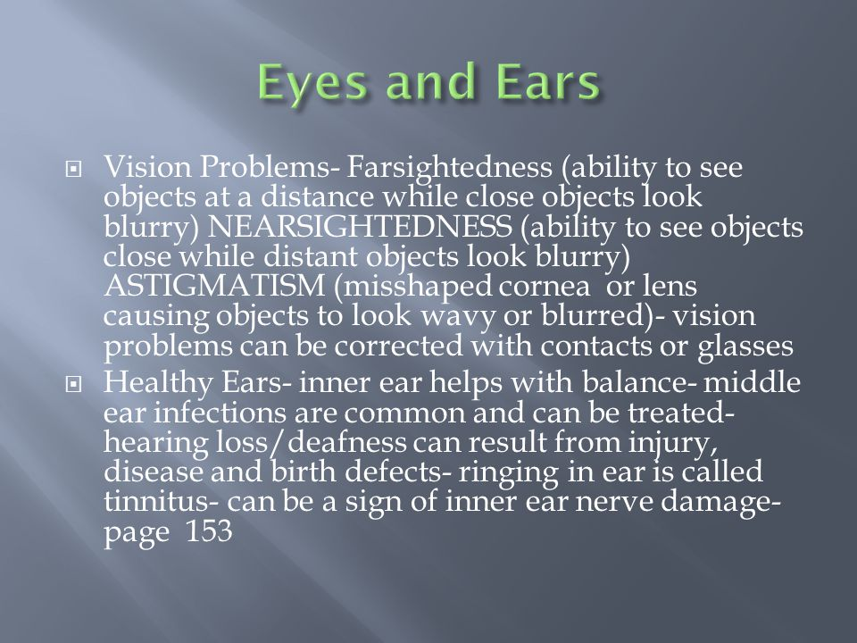  Vision Problems- Farsightedness (ability to see objects at a distance while close objects look blurry) NEARSIGHTEDNESS (ability to see objects close while distant objects look blurry) ASTIGMATISM (misshaped cornea or lens causing objects to look wavy or blurred)- vision problems can be corrected with contacts or glasses  Healthy Ears- inner ear helps with balance- middle ear infections are common and can be treated- hearing loss/deafness can result from injury, disease and birth defects- ringing in ear is called tinnitus- can be a sign of inner ear nerve damage- page 153