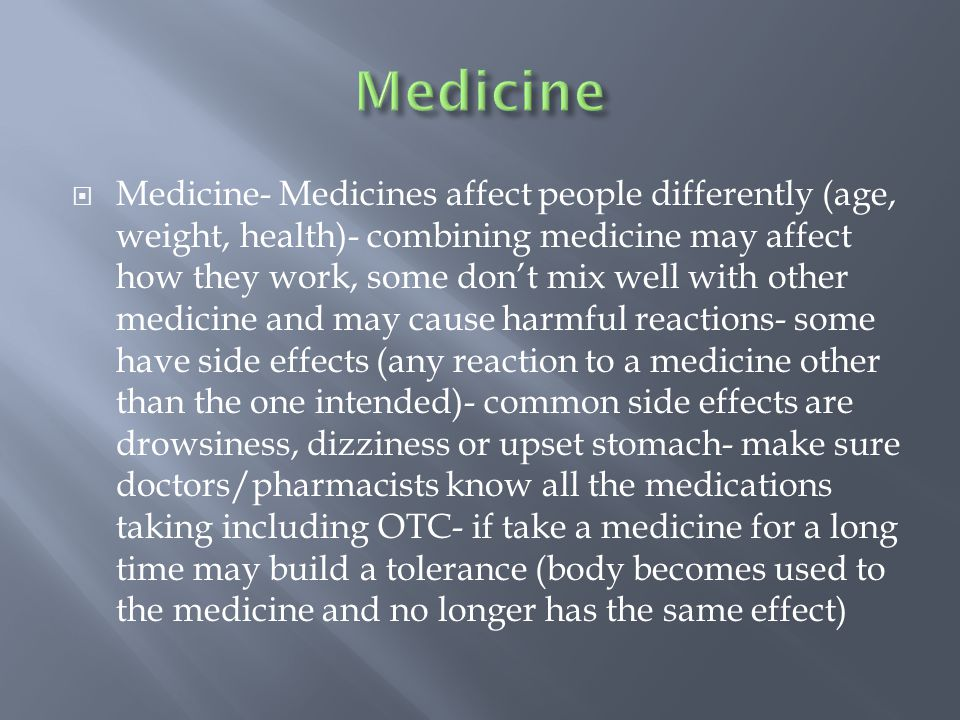  Medicine- Medicines affect people differently (age, weight, health)- combining medicine may affect how they work, some don't mix well with other medicine and may cause harmful reactions- some have side effects (any reaction to a medicine other than the one intended)- common side effects are drowsiness, dizziness or upset stomach- make sure doctors/pharmacists know all the medications taking including OTC- if take a medicine for a long time may build a tolerance (body becomes used to the medicine and no longer has the same effect)