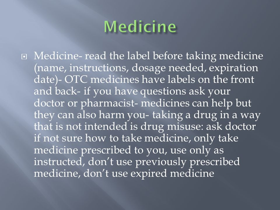 Medicine- read the label before taking medicine (name, instructions, dosage needed, expiration date)- OTC medicines have labels on the front and back- if you have questions ask your doctor or pharmacist- medicines can help but they can also harm you- taking a drug in a way that is not intended is drug misuse: ask doctor if not sure how to take medicine, only take medicine prescribed to you, use only as instructed, don't use previously prescribed medicine, don't use expired medicine