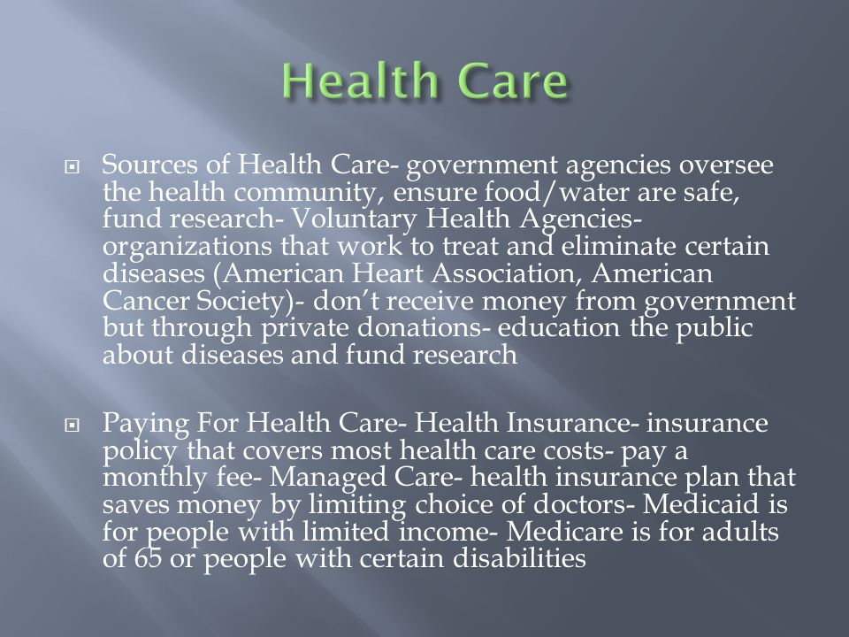 Sources of Health Care- government agencies oversee the health community, ensure food/water are safe, fund research- Voluntary Health Agencies- organizations that work to treat and eliminate certain diseases (American Heart Association, American Cancer Society)- don't receive money from government but through private donations- education the public about diseases and fund research  Paying For Health Care- Health Insurance- insurance policy that covers most health care costs- pay a monthly fee- Managed Care- health insurance plan that saves money by limiting choice of doctors- Medicaid is for people with limited income- Medicare is for adults of 65 or people with certain disabilities