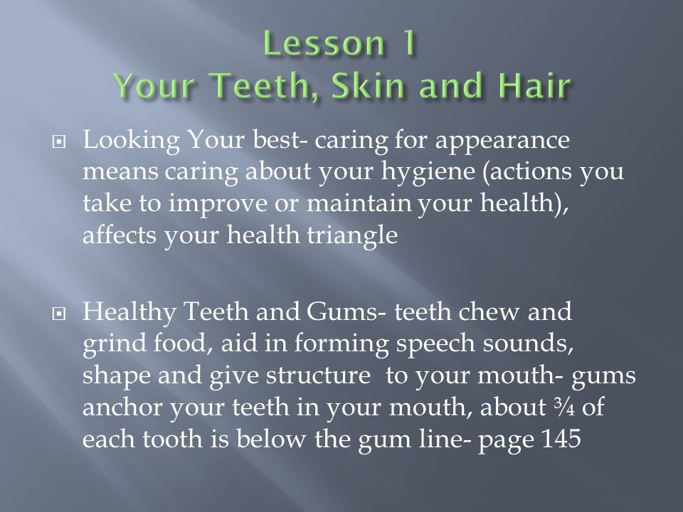 Looking Your best- caring for appearance means caring about your hygiene (actions you take to improve or maintain your health), affects your health triangle  Healthy Teeth and Gums- teeth chew and grind food, aid in forming speech sounds, shape and give structure to your mouth- gums anchor your teeth in your mouth, about ¾ of each tooth is below the gum line- page 145