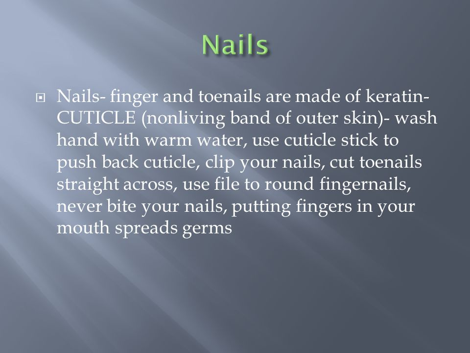  Nails- finger and toenails are made of keratin- CUTICLE (nonliving band of outer skin)- wash hand with warm water, use cuticle stick to push back cuticle, clip your nails, cut toenails straight across, use file to round fingernails, never bite your nails, putting fingers in your mouth spreads germs