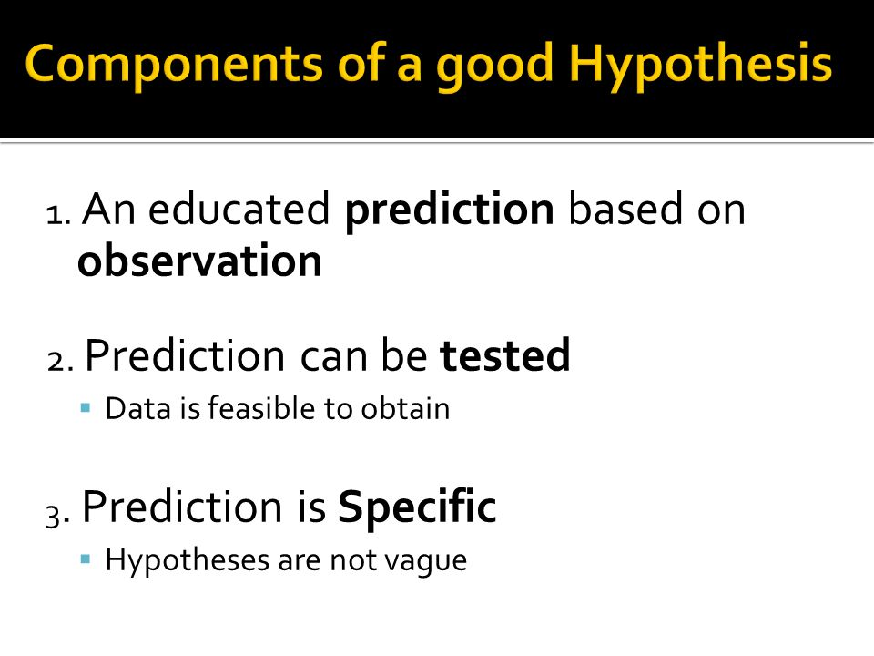 1. An educated prediction based on observation 2. Prediction can be tested  Data is feasible to obtain 3. Prediction is Specific  Hypotheses are not