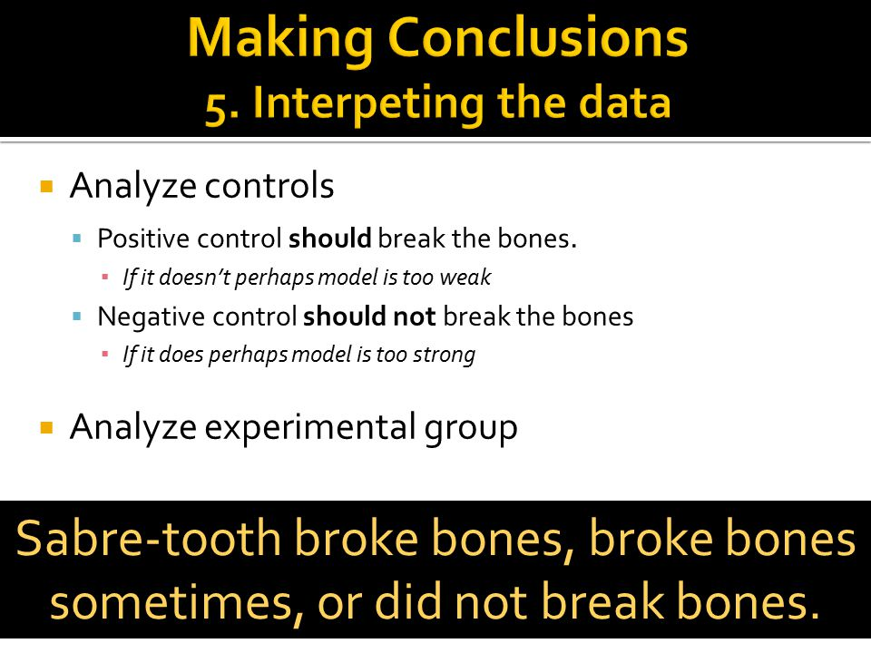  Analyze controls  Positive control should break the bones. ▪ If it doesn't perhaps model is too weak  Negative control should not break the bones