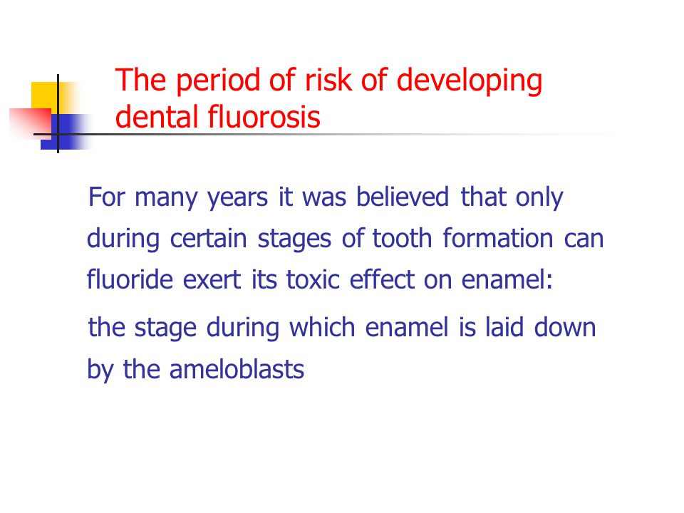 The period of risk of developing dental fluorosis For many years it was believed that only during certain stages of tooth formation can fluoride exert