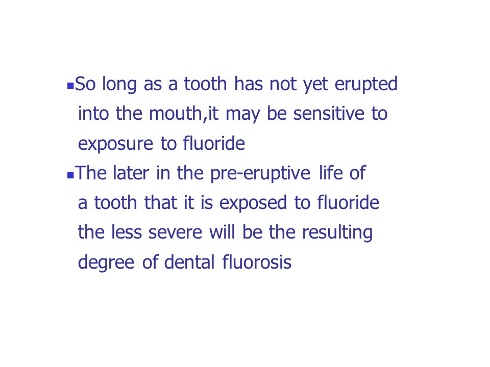 So long as a tooth has not yet erupted into the mouth,it may be sensitive to exposure to fluoride The later in the pre-eruptive life of a tooth that i