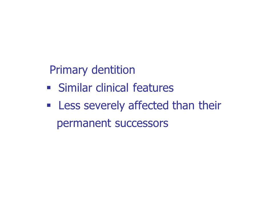 Primary dentition  Similar clinical features  Less severely affected than their permanent successors