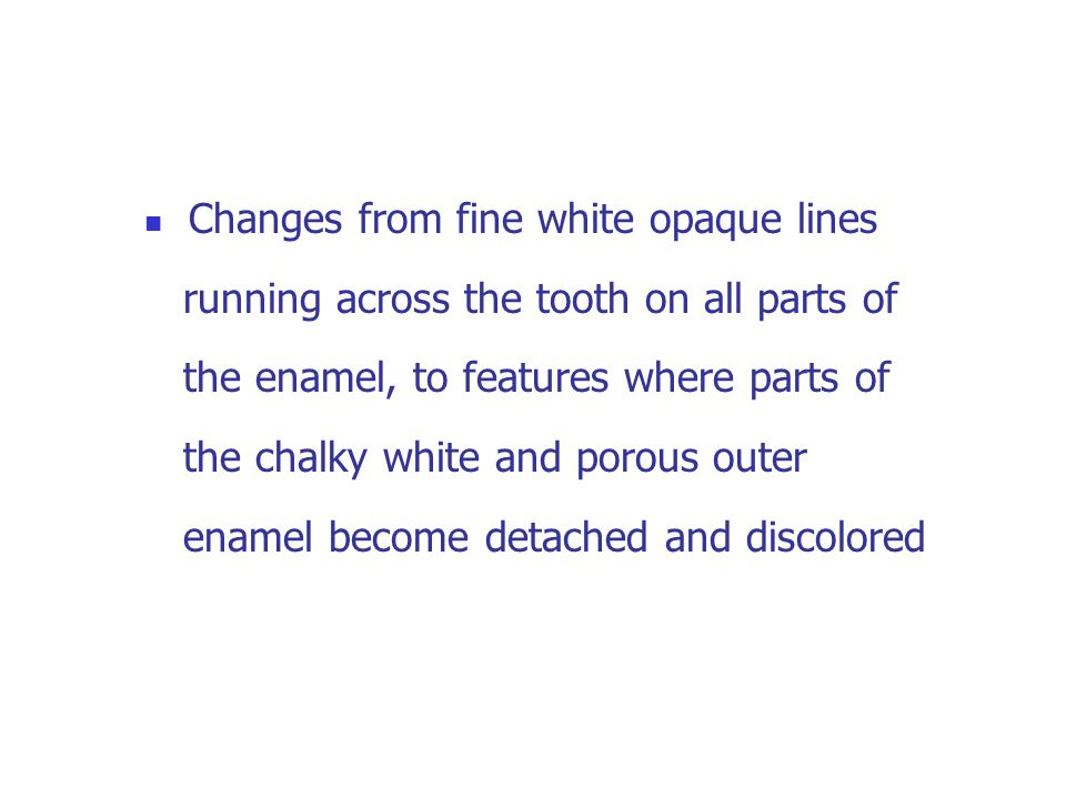 Changes from fine white opaque lines running across the tooth on all parts of the enamel, to features where parts of the chalky white and porous outer enamel become detached and discolored