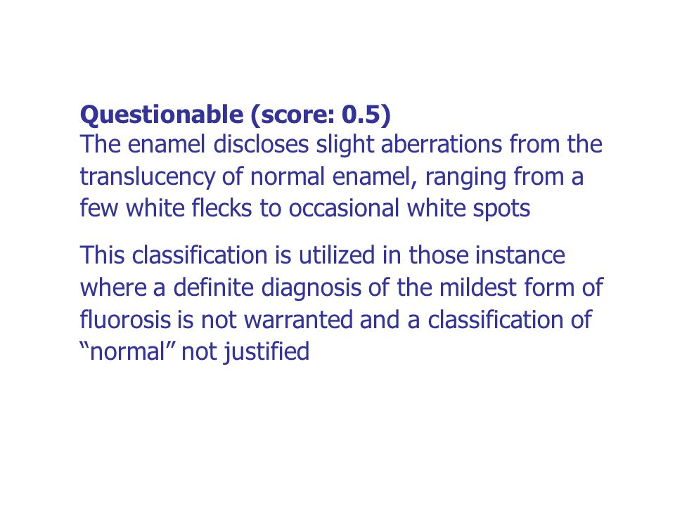Questionable (score: 0.5) The enamel discloses slight aberrations from the translucency of normal enamel, ranging from a few white flecks to occasiona