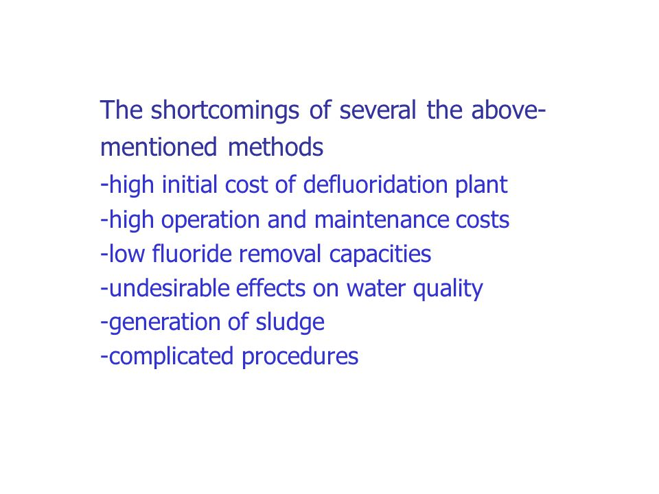 The shortcomings of several the above- mentioned methods - high initial cost of defluoridation plant -high operation and maintenance costs -low fluoride removal capacities -undesirable effects on water quality -generation of sludge -complicated procedures