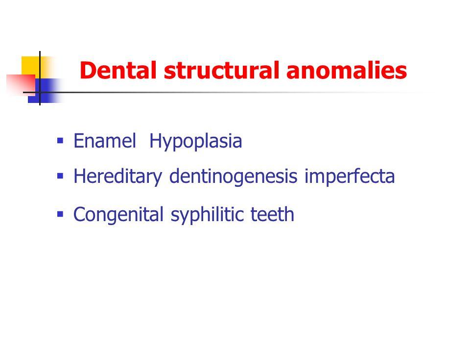 Dental structural anomalies  Enamel Hypoplasia  Hereditary dentinogenesis imperfecta  Congenital syphilitic teeth