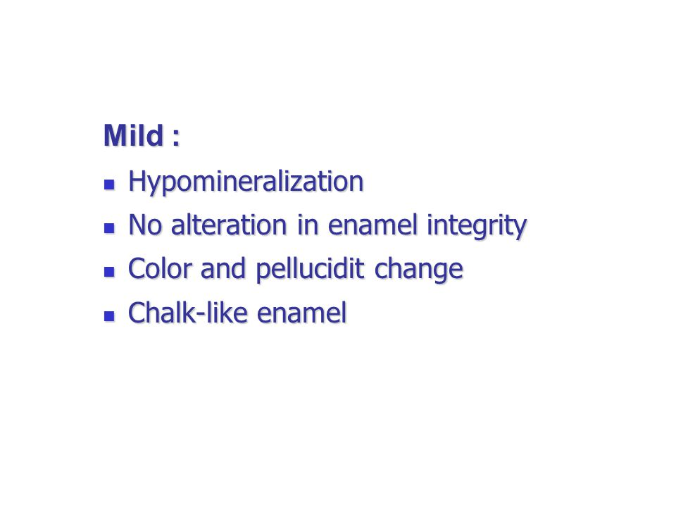 Mild : Hypomineralization Hypomineralization No alteration in enamel integrity No alteration in enamel integrity Color and pellucidit change Color and pellucidit change Chalk-like enamel Chalk-like enamel