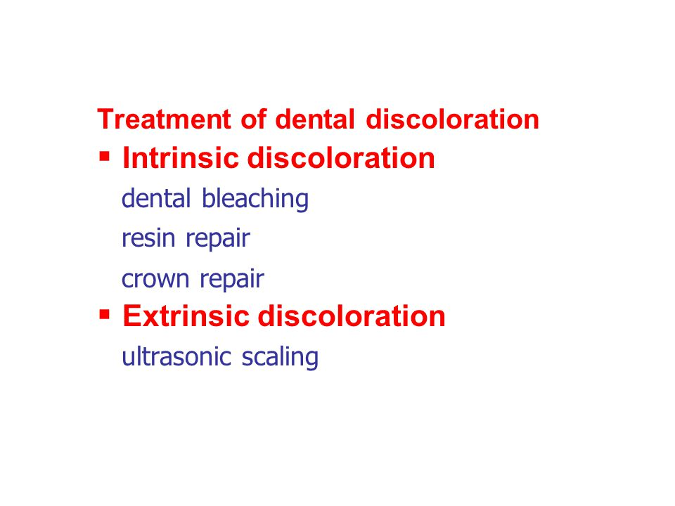Treatment of dental discoloration  Intrinsic discoloration dental bleaching resin repair crown repair  Extrinsic discoloration ultrasonic scaling