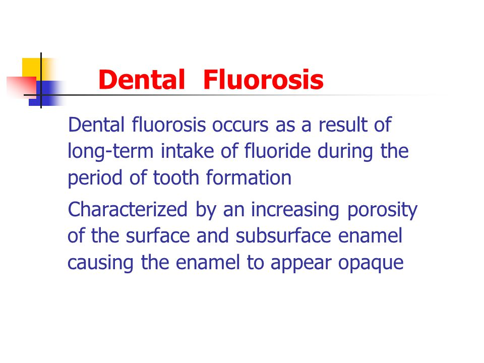 Dental Fluorosis Dental fluorosis occurs as a result of long-term intake of fluoride during the period of tooth formation Characterized by an increasing porosity of the surface and subsurface enamel causing the enamel to appear opaque