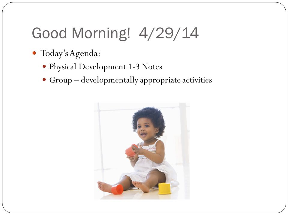 Good Morning! 4/29/14 Today's Agenda: Physical Development 1-3 Notes Group – developmentally appropriate activities