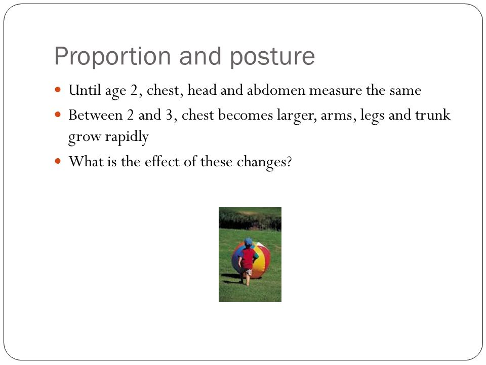 Proportion and posture Until age 2, chest, head and abdomen measure the same Between 2 and 3, chest becomes larger, arms, legs and trunk grow rapidly