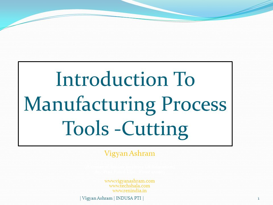 Manufacturing Process Tools | Vigyan Ashram | INDUSA PTI |2 Manufacturing processes are basic processes for converting raw material into products Below is list of common tools/processes used to convert the raw material into the product : Cutting Welding Drilling, threading and tapping Grinding Aesthetics