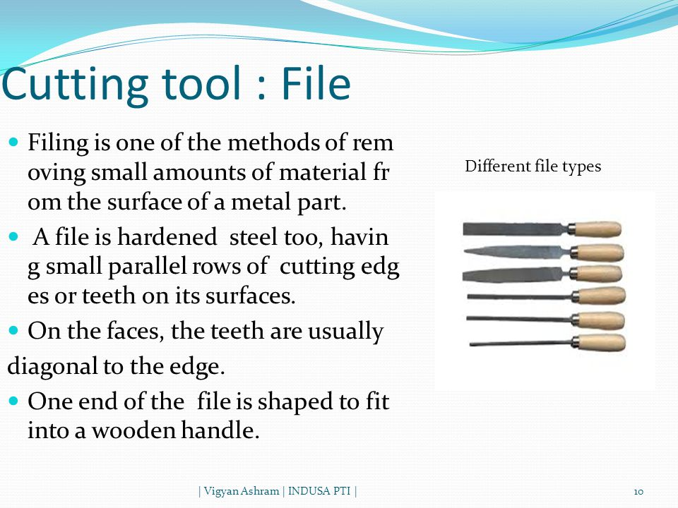 Cutting tool : File | Vigyan Ashram | INDUSA PTI |10 Filing is one of the methods of rem oving small amounts of material fr om the surface of a metal part.
