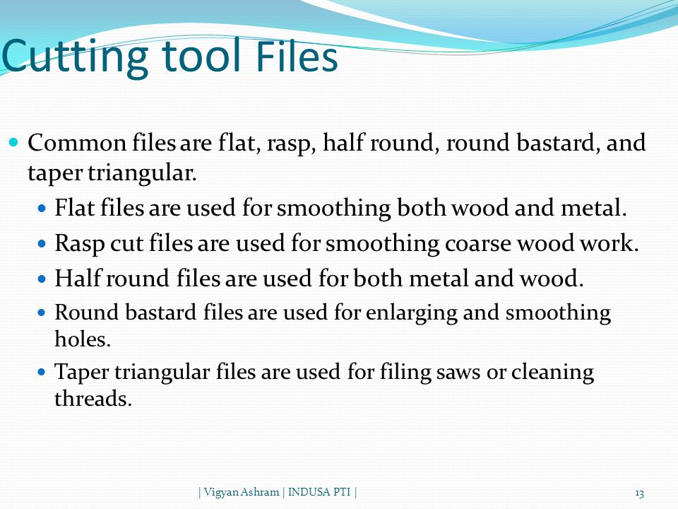 Cutting tool Files Common files are flat, rasp, half round, round bastard, and taper triangular.
