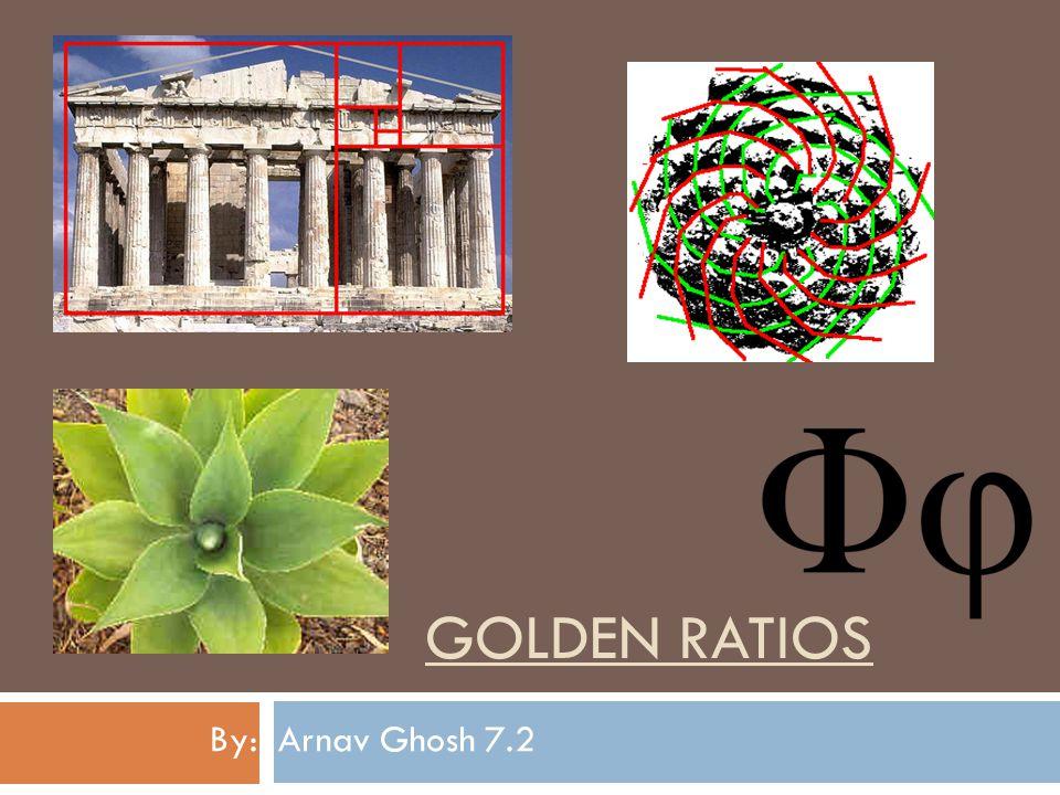 GOLDEN RATIOS By: Arnav Ghosh 7.2