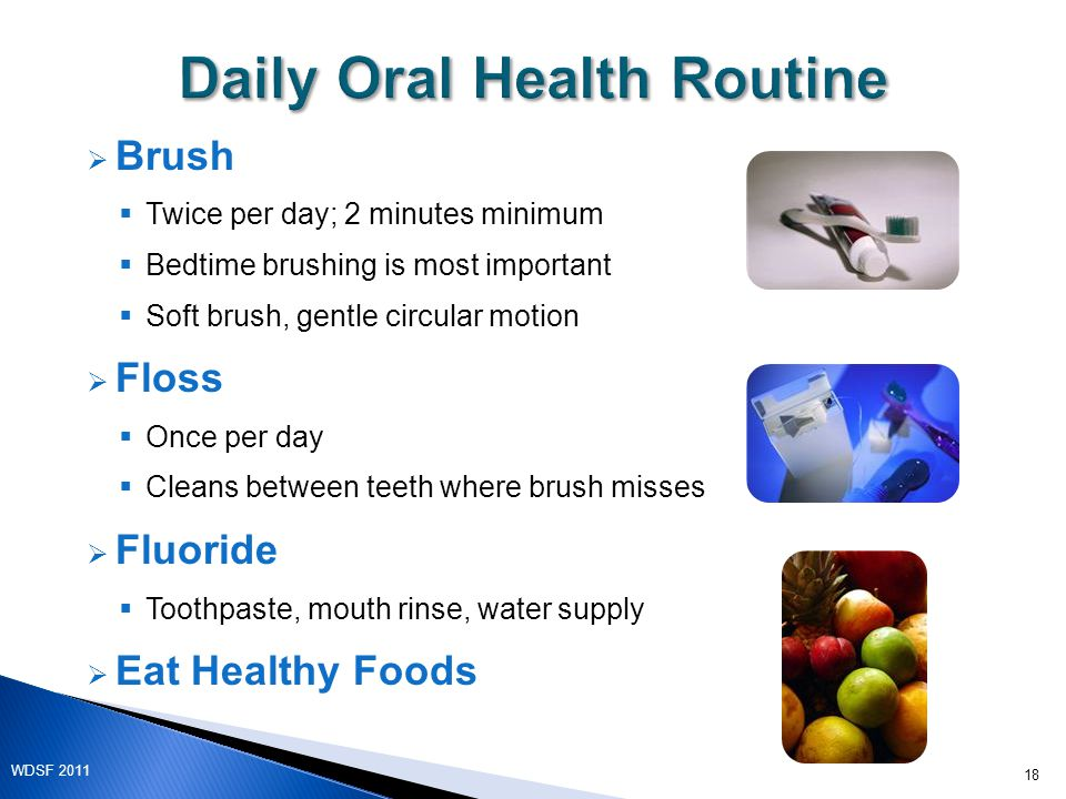  Brush  Twice per day; 2 minutes minimum  Bedtime brushing is most important  Soft brush, gentle circular motion  Floss  Once per day  Cleans between teeth where brush misses  Fluoride  Toothpaste, mouth rinse, water supply  Eat Healthy Foods 18 WDSF 2011