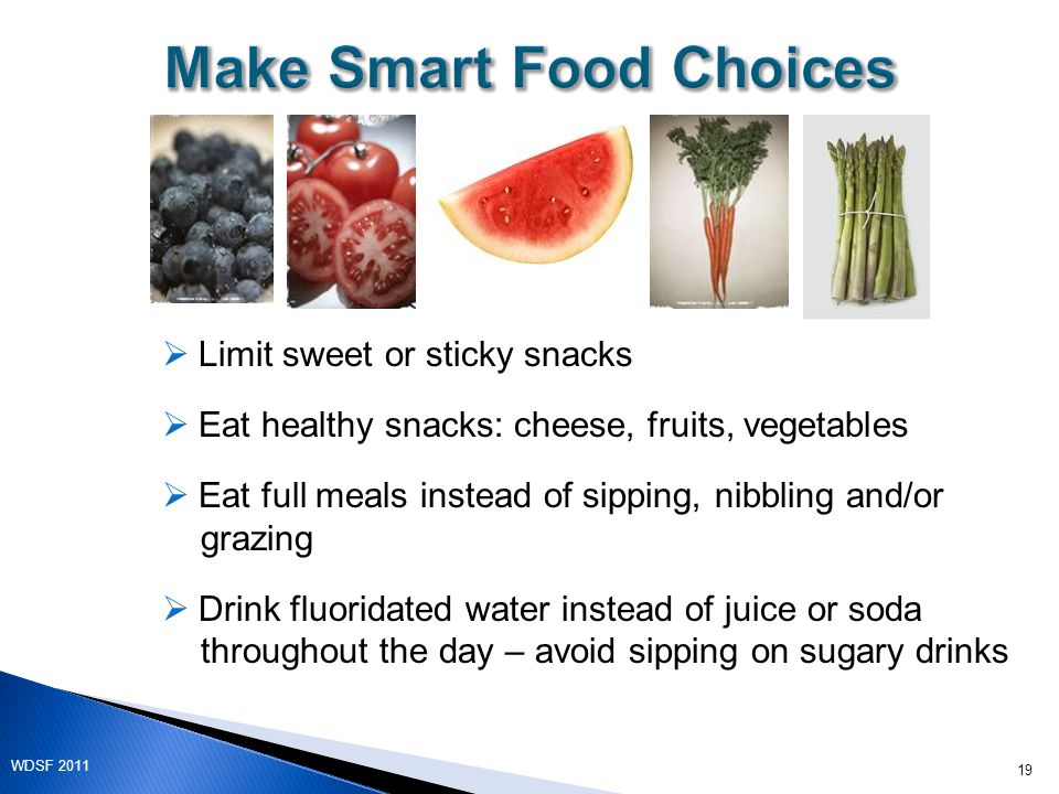  Limit sweet or sticky snacks  Eat healthy snacks: cheese, fruits, vegetables  Eat full meals instead of sipping, nibbling and/or grazing  Drink fluoridated water instead of juice or soda throughout the day – avoid sipping on sugary drinks 19 WDSF 2011
