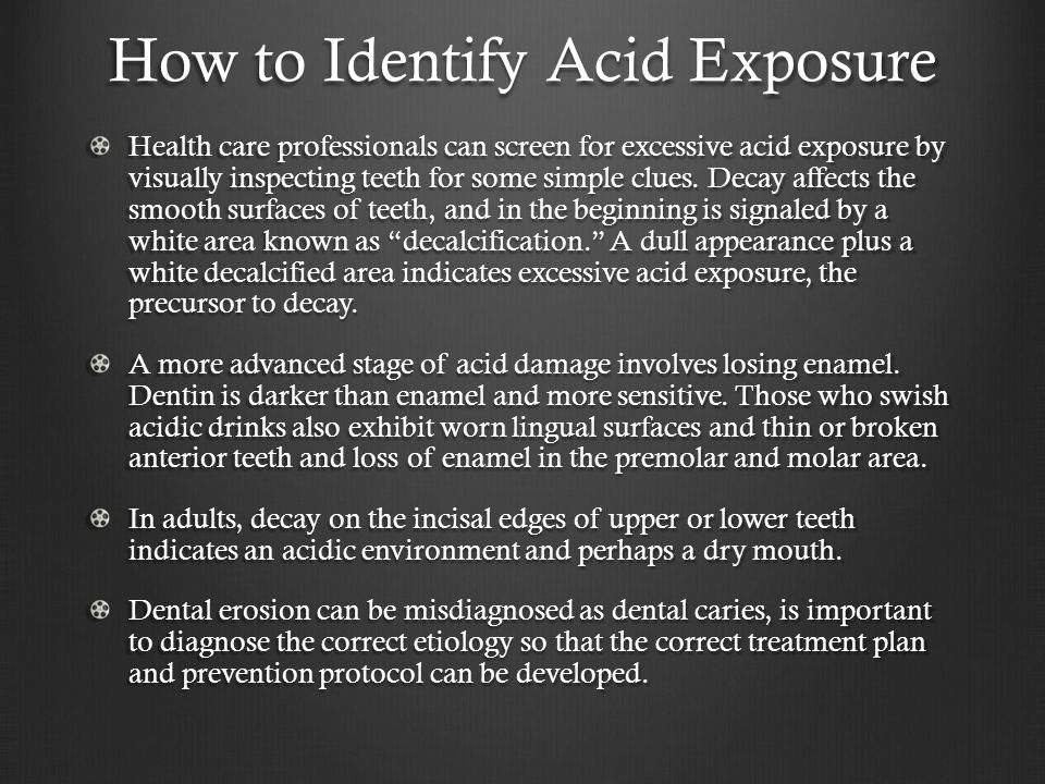 How to Identify Acid Exposure Health care professionals can screen for excessive acid exposure by visually inspecting teeth for some simple clues.