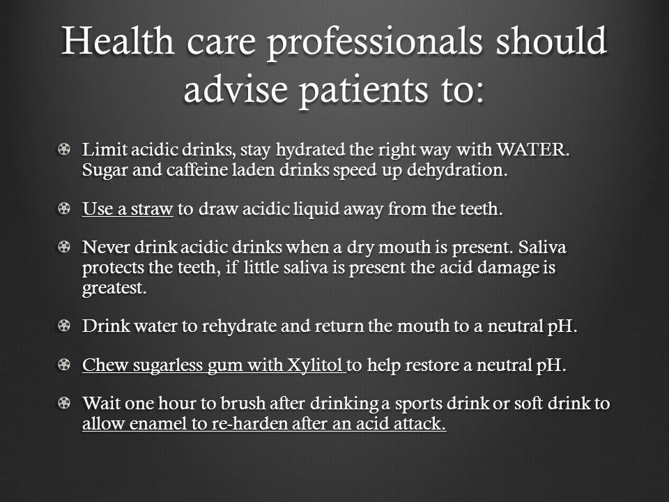 Health care professionals should advise patients to: Limit acidic drinks, stay hydrated the right way with WATER.