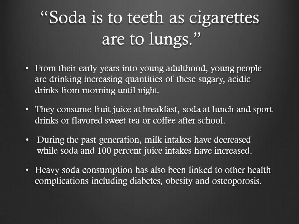 Soda is to teeth as cigarettes are to lungs. From their early years into young adulthood, young people are drinking increasing quantities of these sugary, acidic drinks from morning until night.