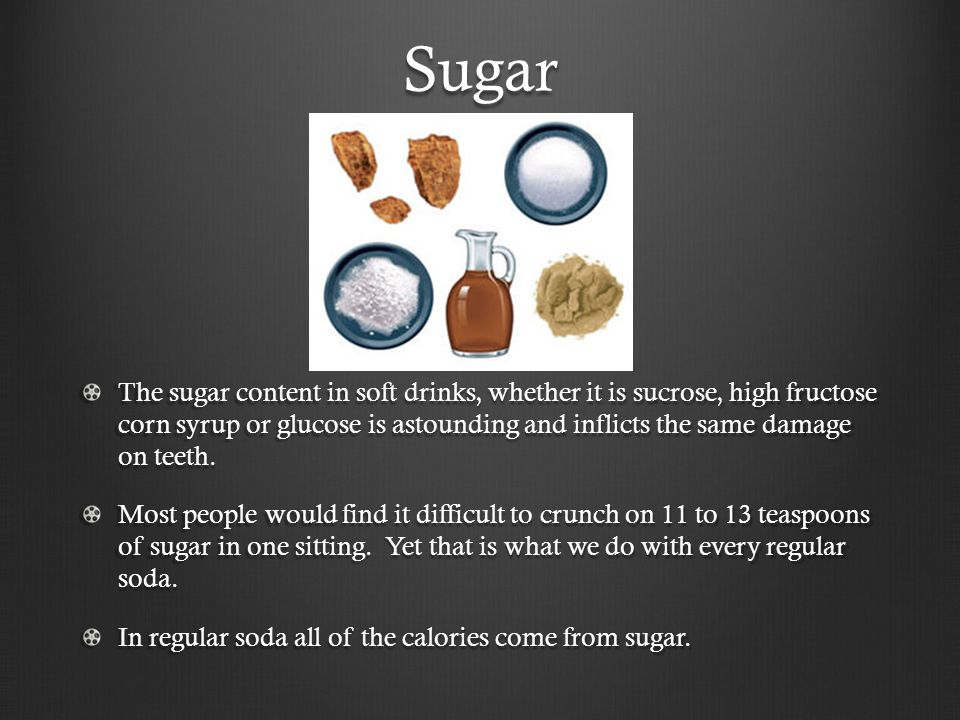 Sugar The sugar content in soft drinks, whether it is sucrose, high fructose corn syrup or glucose is astounding and inflicts the same damage on teeth.