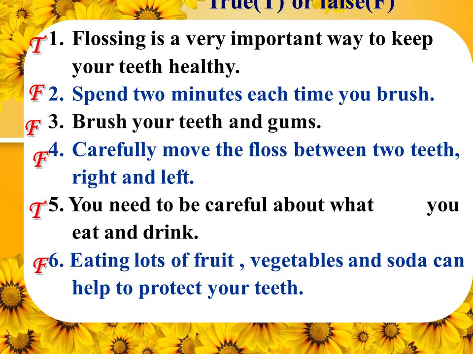 1.Flossing is a very important way to keep your teeth healthy.