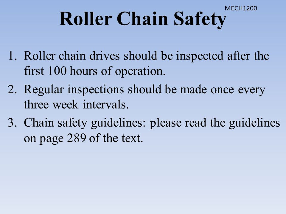 Roller Chain Safety 1.Roller chain drives should be inspected after the first 100 hours of operation. 2.Regular inspections should be made once every