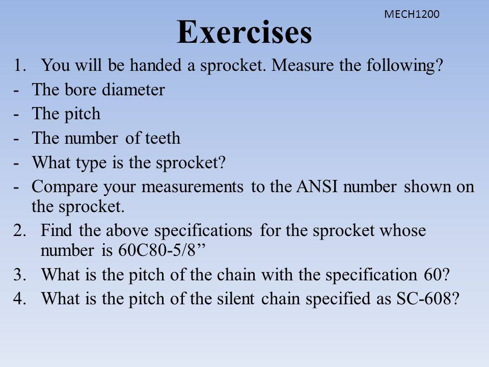 Exercises 1.You will be handed a sprocket. Measure the following? -The bore diameter -The pitch -The number of teeth -What type is the sprocket? -Comp