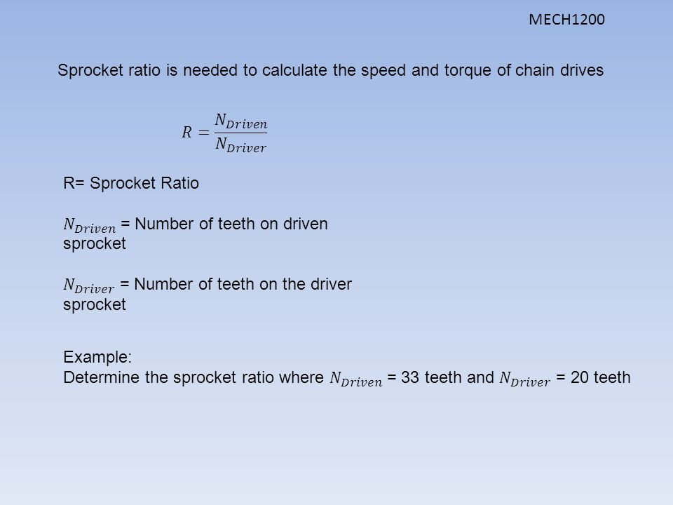 Sprocket ratio is needed to calculate the speed and torque of chain drives MECH1200