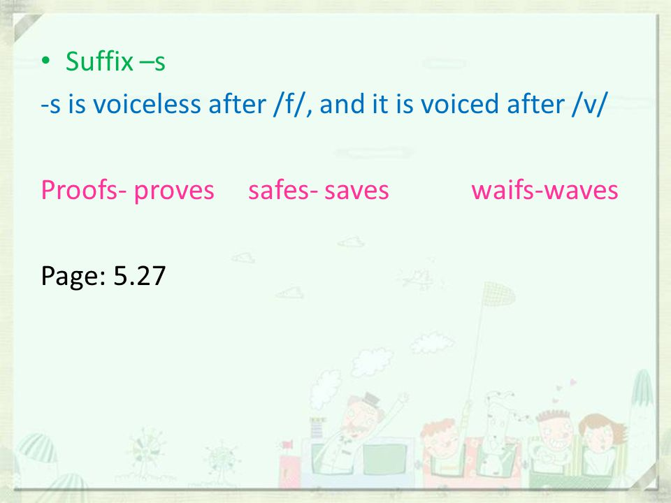 Suffix –s -s is voiceless after /f/, and it is voiced after /v/ Proofs- proves safes- saves waifs-waves Page: 5.27