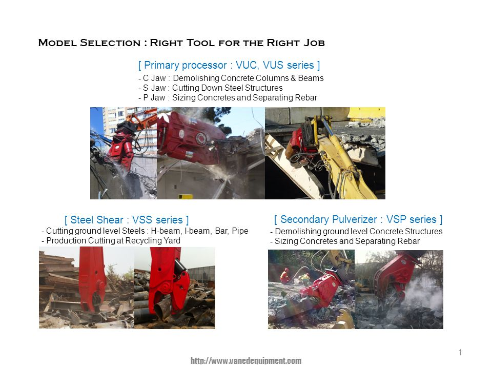 [ Primary processor : VUC, VUS series ] - C Jaw : Demolishing Concrete Columns & Beams - S Jaw : Cutting Down Steel Structures - P Jaw : Sizing Concretes and Separating Rebar 1 [ Secondary Pulverizer : VSP series ] - Demolishing ground level Concrete Structures - Sizing Concretes and Separating Rebar [ Steel Shear : VSS series ] - Cutting ground level Steels : H-beam, I-beam, Bar, Pipe - Production Cutting at Recycling Yard Model Selection : Right Tool for the Right Job http://www.vanedequipment.com