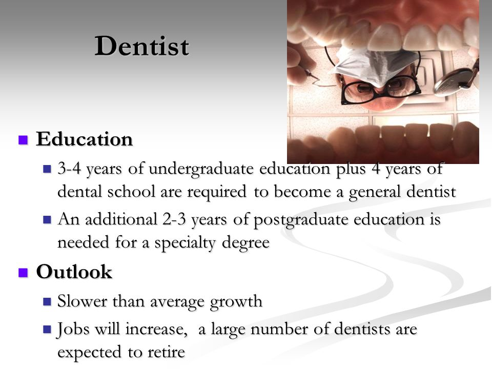 Dentist Education Education 3-4 years of undergraduate education plus 4 years of dental school are required to become a general dentist 3-4 years of u