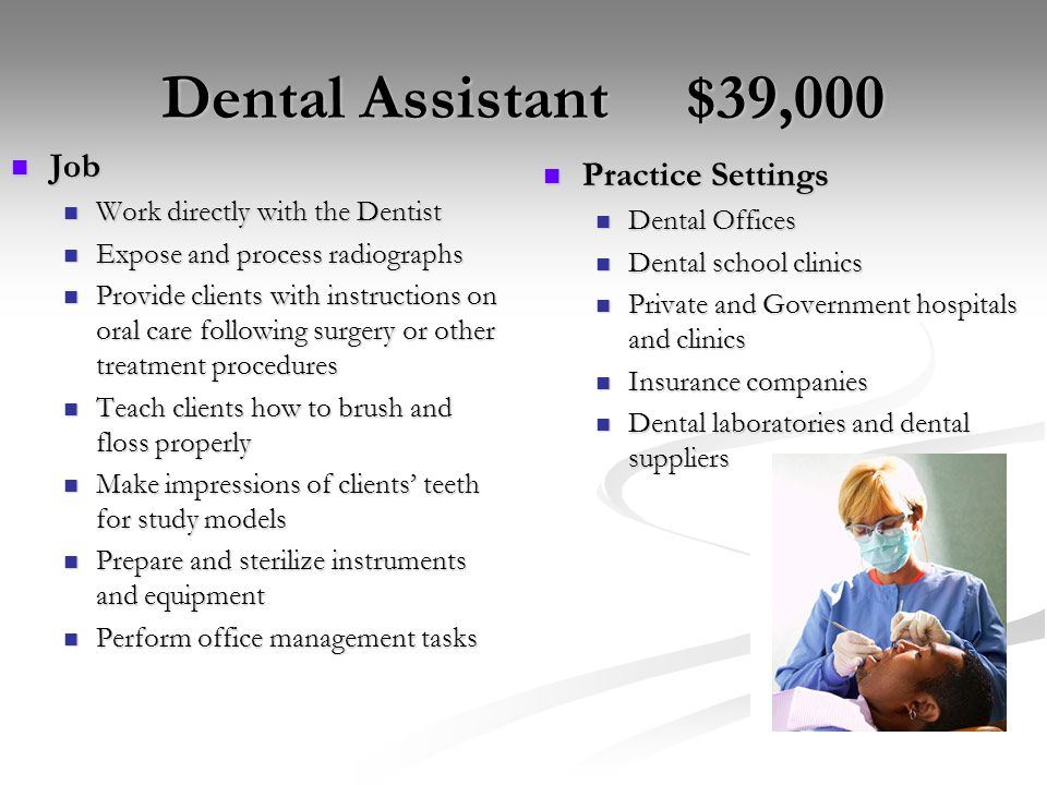 Dental Assistant $39,000 Job Job Work directly with the Dentist Work directly with the Dentist Expose and process radiographs Expose and process radio
