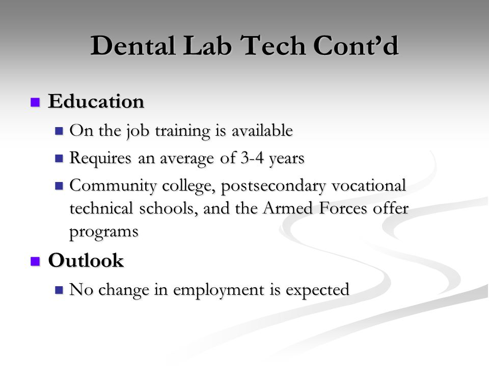 Dental Lab Tech Cont'd Education Education On the job training is available On the job training is available Requires an average of 3-4 years Requires